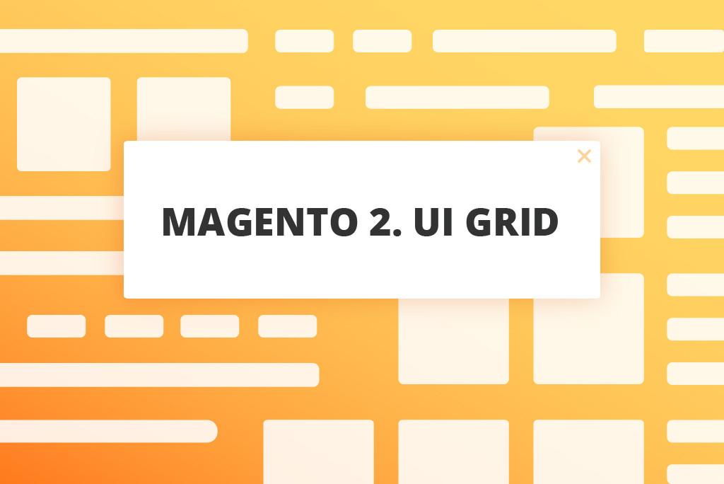 UiGrid Tips for Magento ® 2 Developers