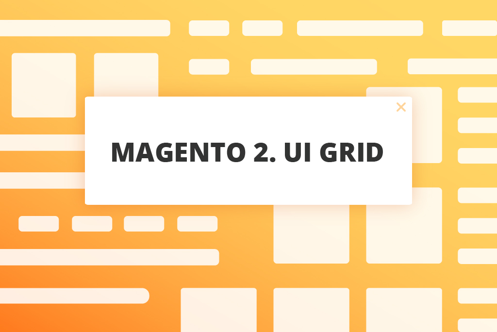 UiGrid Tips for Magento ® 2 Developers