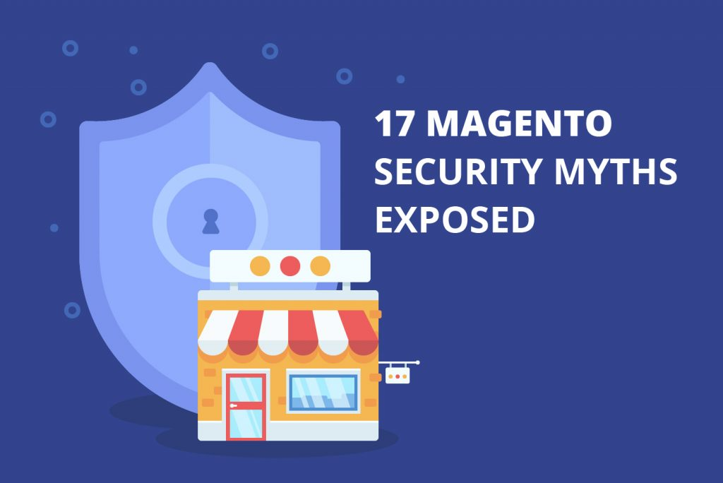 17 Magento Security Myths Exposed:  What You Need To Know